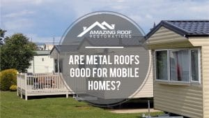 Are Metal Roofs Good for Mobile Homes? - Amazing Roof Restoration