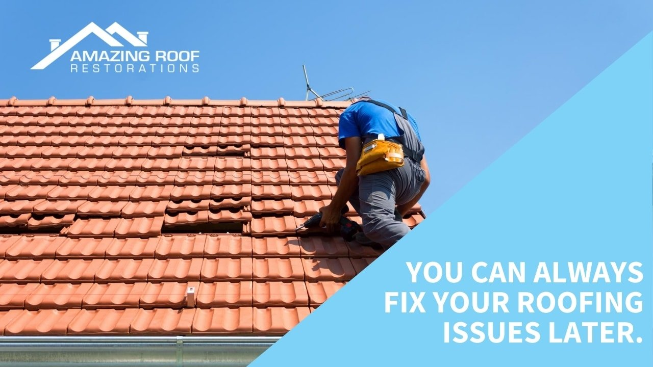 You can always fix your roofing issues later.